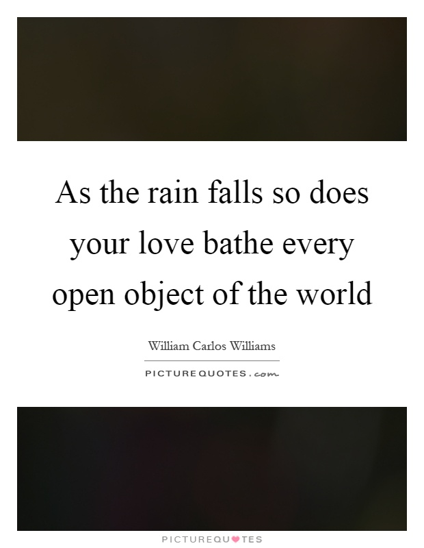 As the rain falls so does your love bathe every open object of the world Picture Quote #1