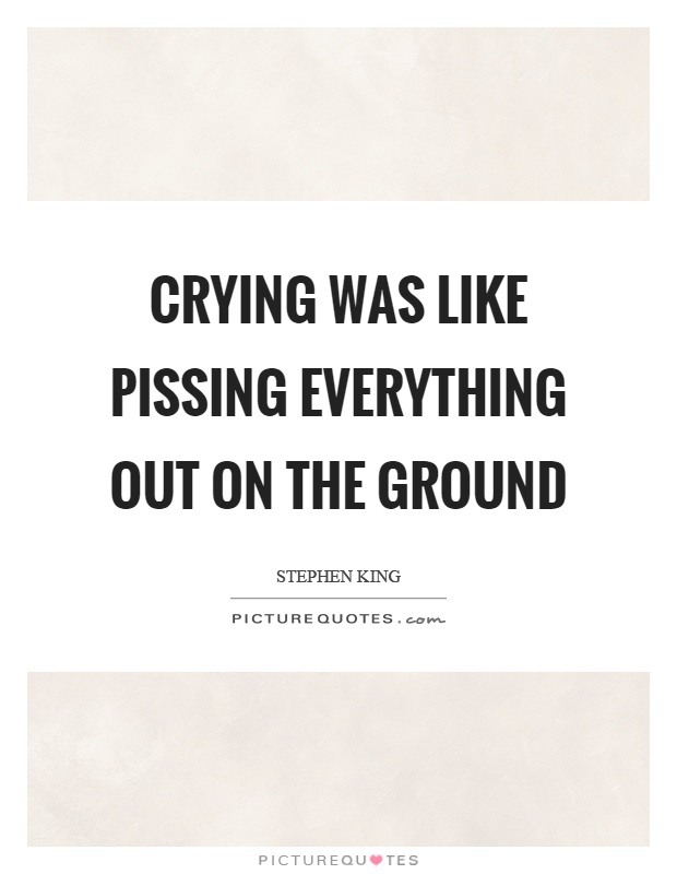Crying was like pissing everything out on the ground Picture Quote #1