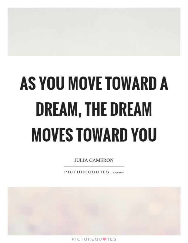 As you move toward a dream, the dream moves toward you Picture Quote #1