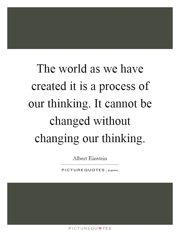 The world as we have created it is a process of our thinking. It cannot be changed without changing our thinking Picture Quote #1