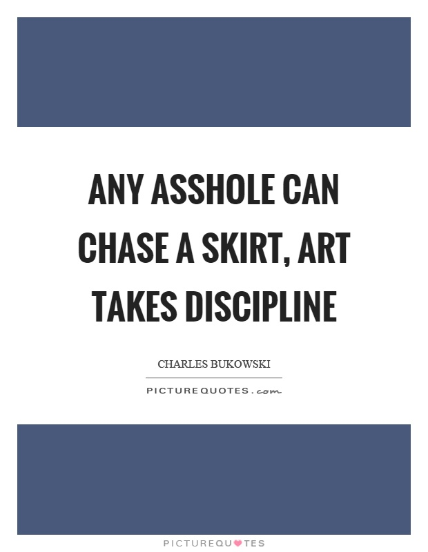Any asshole can chase a skirt, art takes discipline Picture Quote #1
