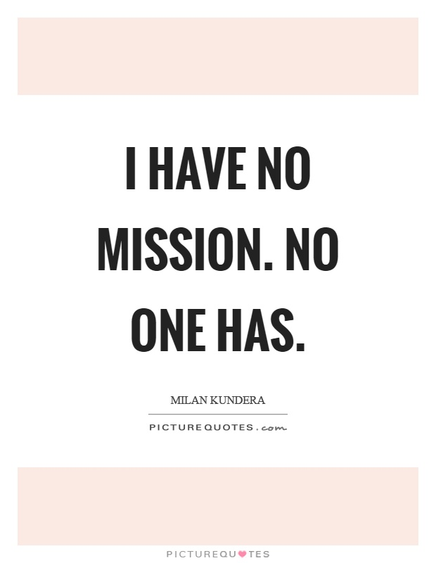 I have no mission. No one has Picture Quote #1