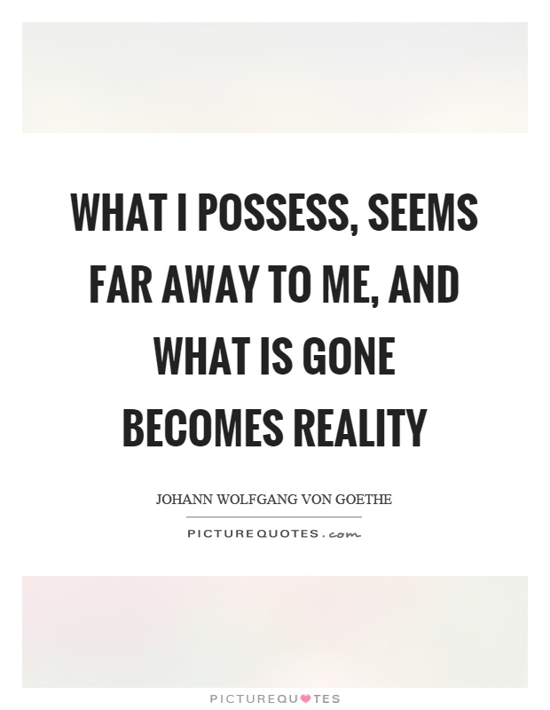 What I possess, seems far away to me, and what is gone becomes reality Picture Quote #1