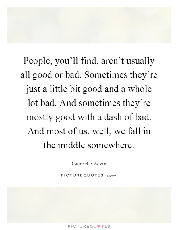 People, you'll find, aren't usually all good or bad. Sometimes they're just a little bit good and a whole lot bad. And sometimes they're mostly good with a dash of bad. And most of us, well, we fall in the middle somewhere Picture Quote #1