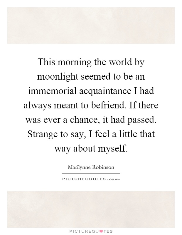 This morning the world by moonlight seemed to be an immemorial acquaintance I had always meant to befriend. If there was ever a chance, it had passed. Strange to say, I feel a little that way about myself Picture Quote #1