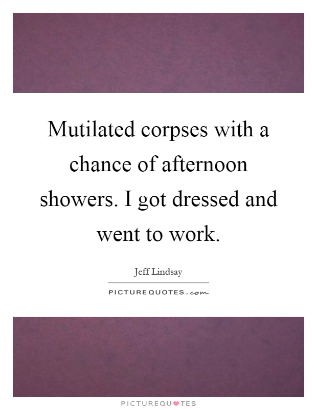 Mutilated corpses with a chance of afternoon showers. I got dressed and went to work Picture Quote #1