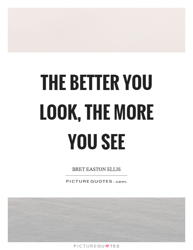The better you look, the more you see Picture Quote #1