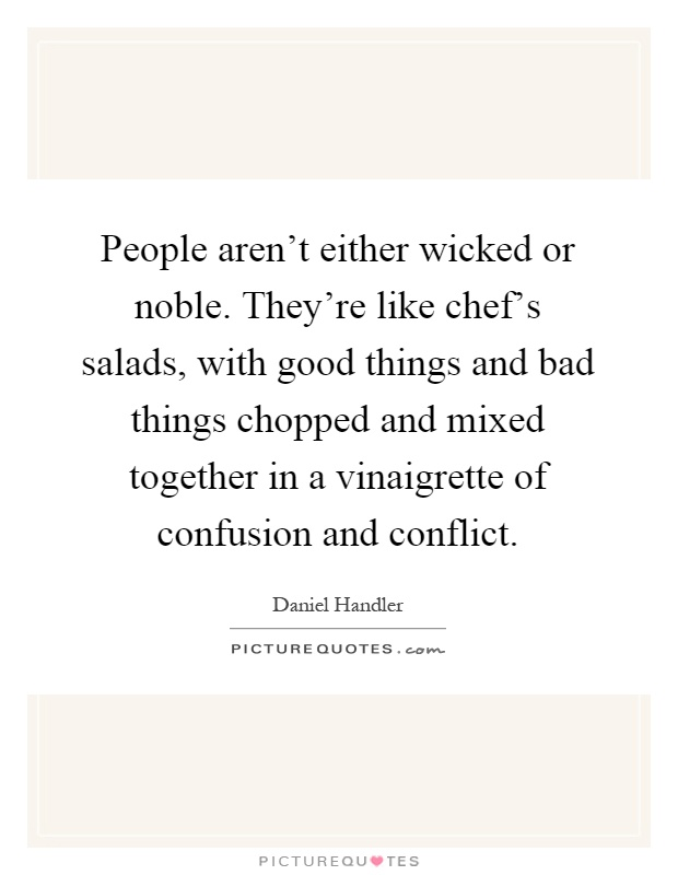 People aren't either wicked or noble. They're like chef's salads, with good things and bad things chopped and mixed together in a vinaigrette of confusion and conflict Picture Quote #1