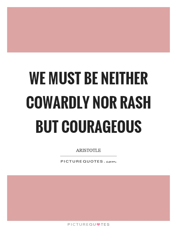 We must be neither cowardly nor rash but courageous Picture Quote #1