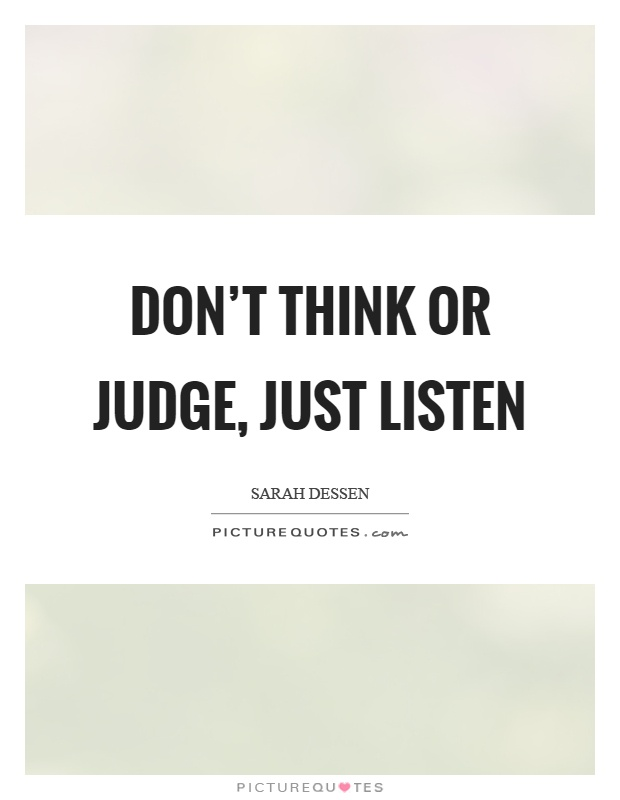 Don't think or judge, just listen Picture Quote #1