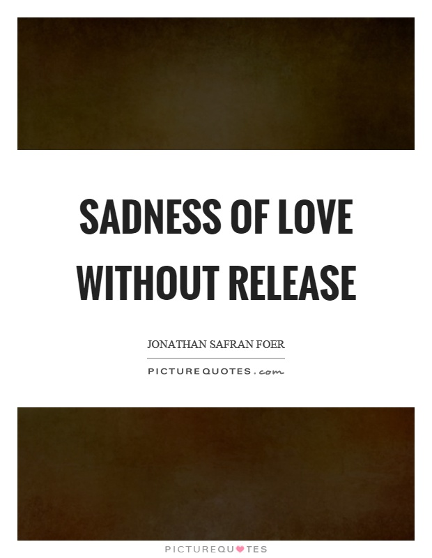 Sadness of love without release Picture Quote #1