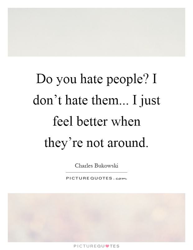 Do you hate people? I don't hate them... I just feel better when they're not around Picture Quote #1