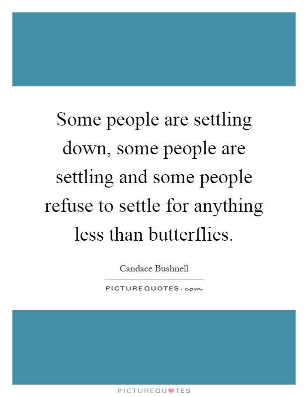 Some people are settling down, some people are settling and some people refuse to settle for anything less than butterflies Picture Quote #1