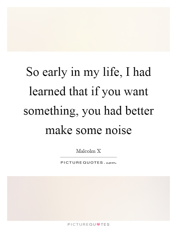 So early in my life, I had learned that if you want something, you had better make some noise Picture Quote #1