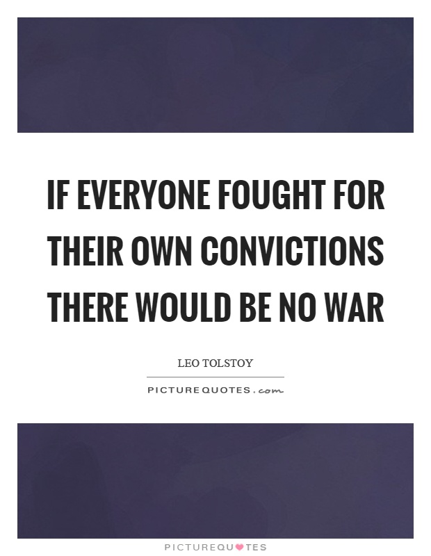 If everyone fought for their own convictions there would be no war Picture Quote #1