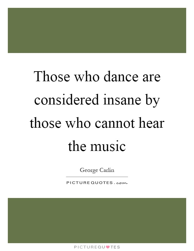 Those who dance are considered insane by those who cannot hear the music Picture Quote #1