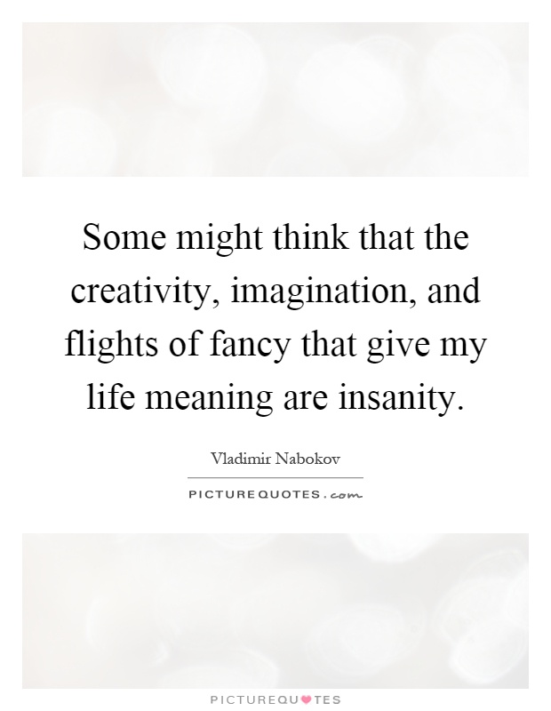 Some might think that the creativity, imagination, and flights of fancy that give my life meaning are insanity Picture Quote #1