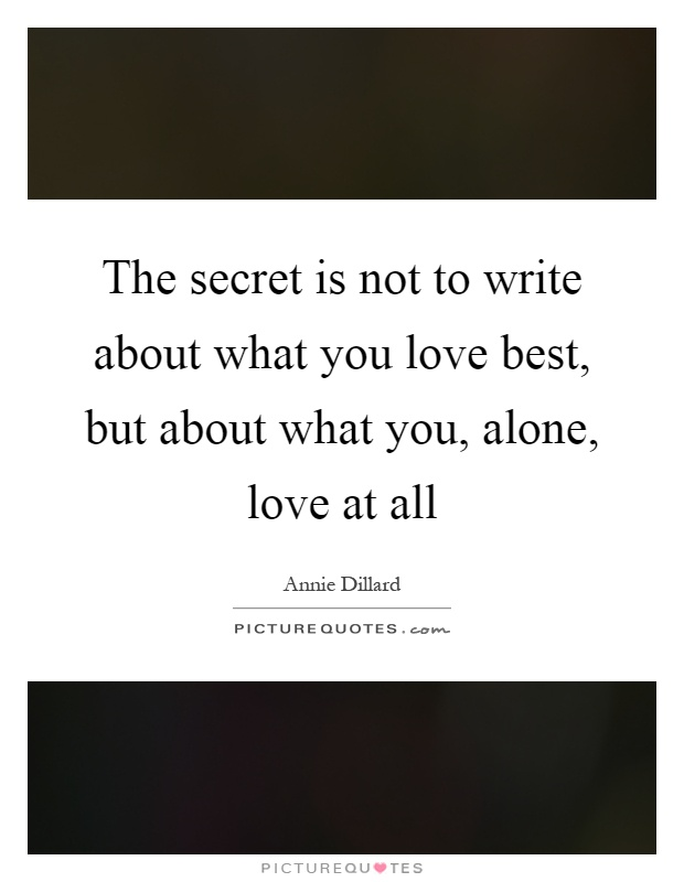 The secret is not to write about what you love best, but about what you, alone, love at all Picture Quote #1