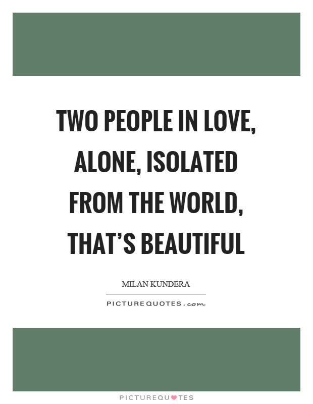 Two people in love, alone, isolated from the world, that's beautiful Picture Quote #1