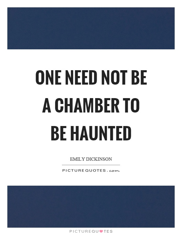 One need not be a chamber to be haunted Picture Quote #1