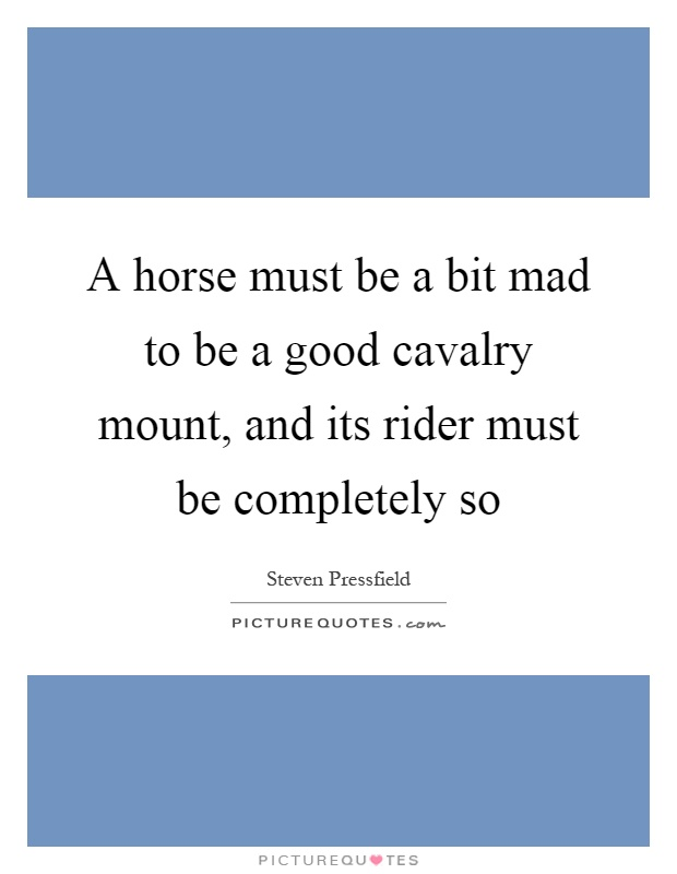 A horse must be a bit mad to be a good cavalry mount, and its rider must be completely so Picture Quote #1