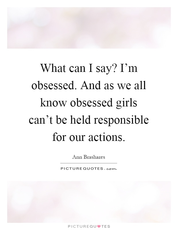 What can I say? I'm obsessed. And as we all know obsessed girls can't be held responsible for our actions Picture Quote #1