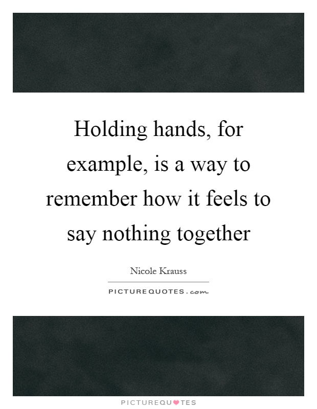Holding hands, for example, is a way to remember how it feels to say nothing together Picture Quote #1
