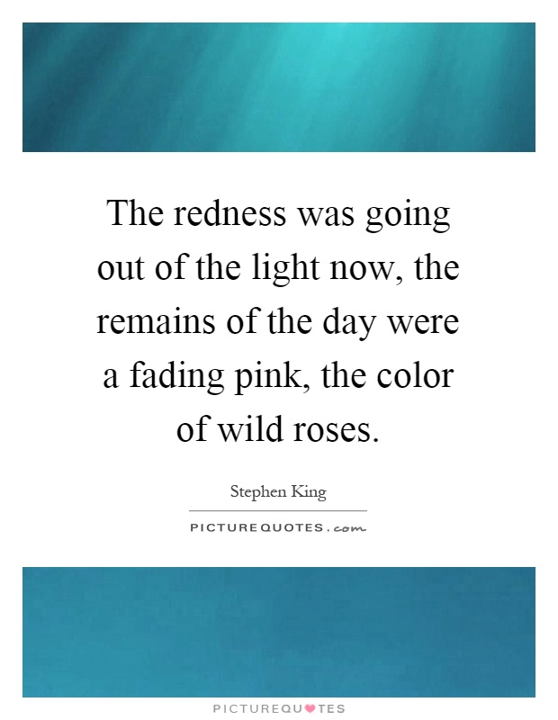 The redness was going out of the light now, the remains of the day were a fading pink, the color of wild roses Picture Quote #1