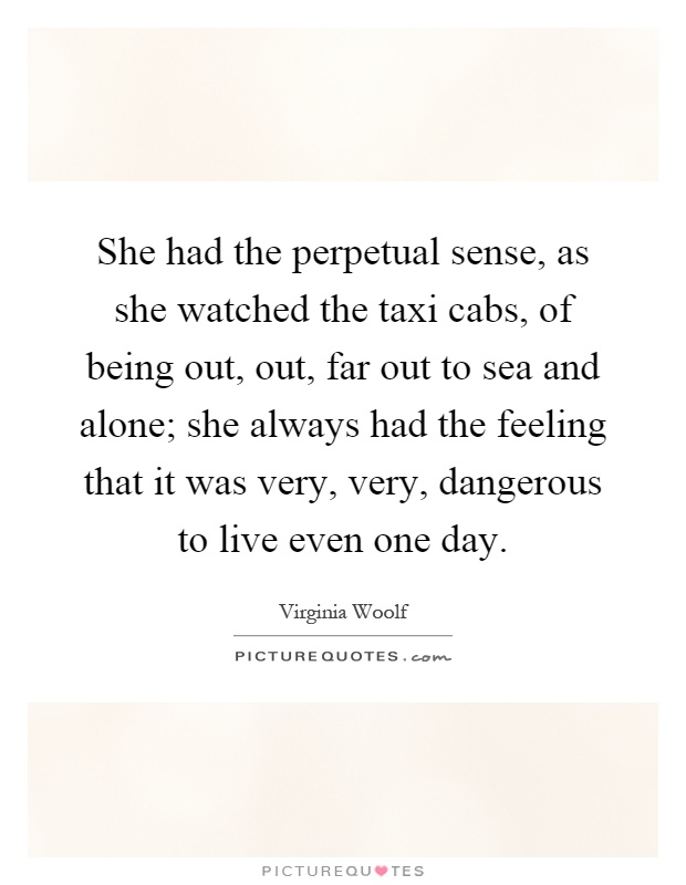 She had the perpetual sense, as she watched the taxi cabs, of being out, out, far out to sea and alone; she always had the feeling that it was very, very, dangerous to live even one day Picture Quote #1