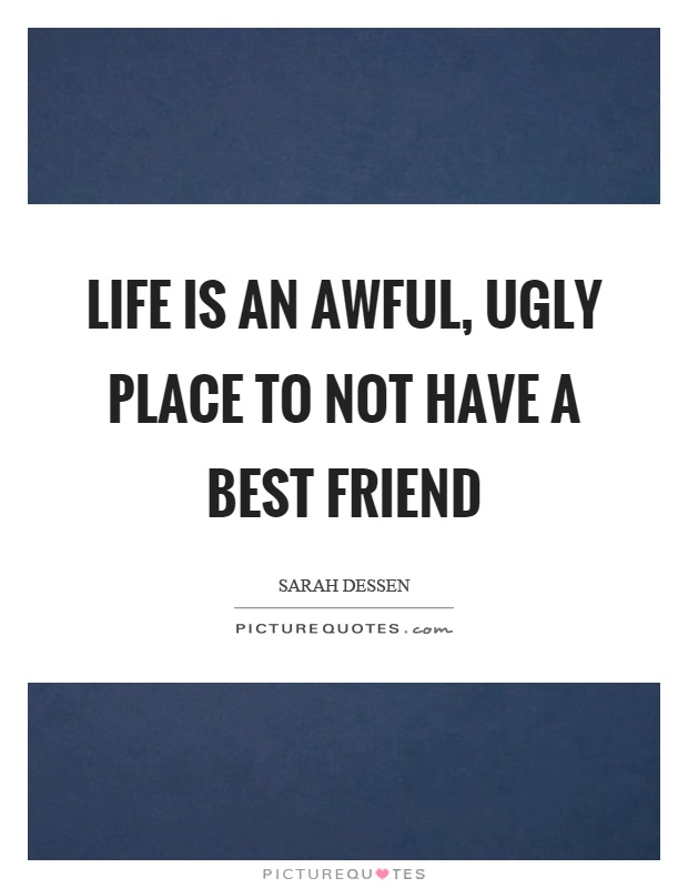 Life is an awful, ugly place to not have a best friend Picture Quote #1