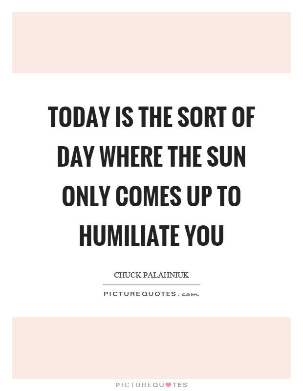 Today is the sort of day where the sun only comes up to humiliate you Picture Quote #1