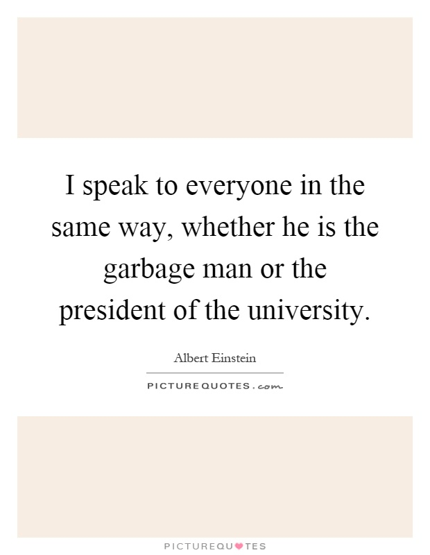 I speak to everyone in the same way, whether he is the garbage man or the president of the university Picture Quote #1