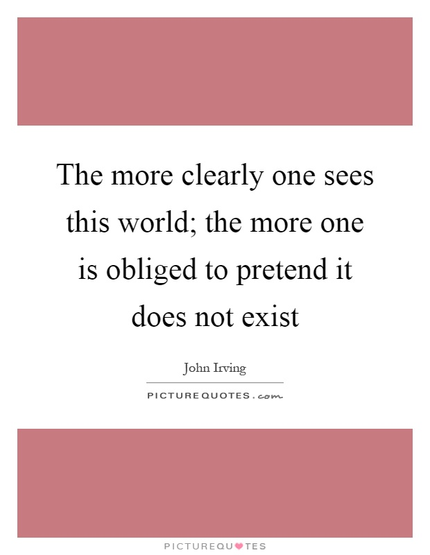 The more clearly one sees this world; the more one is obliged to pretend it does not exist Picture Quote #1