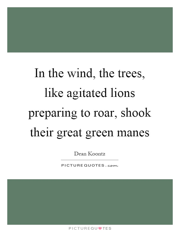 In the wind, the trees, like agitated lions preparing to roar, shook their great green manes Picture Quote #1