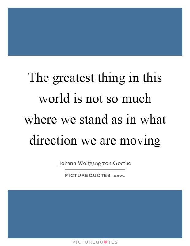 The greatest thing in this world is not so much where we stand as in what direction we are moving Picture Quote #1