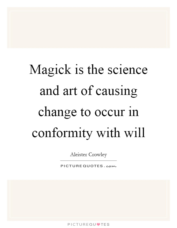 Magick is the science and art of causing change to occur in conformity with will Picture Quote #1