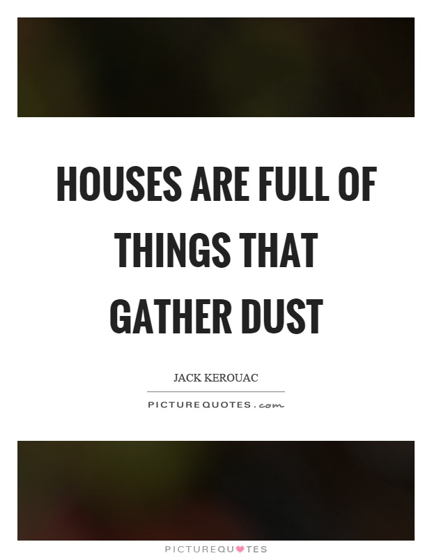 Houses are full of things that gather dust Picture Quote #1