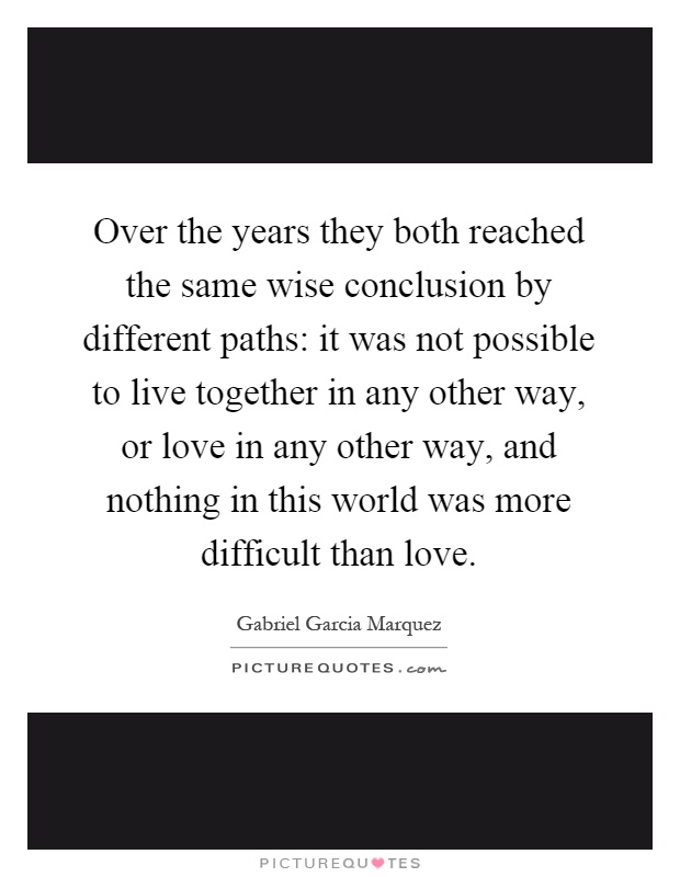 Over the years they both reached the same wise conclusion by different paths: it was not possible to live together in any other way, or love in any other way, and nothing in this world was more difficult than love Picture Quote #1