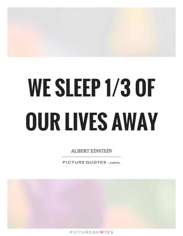 We sleep 1/3 of our lives away Picture Quote #1