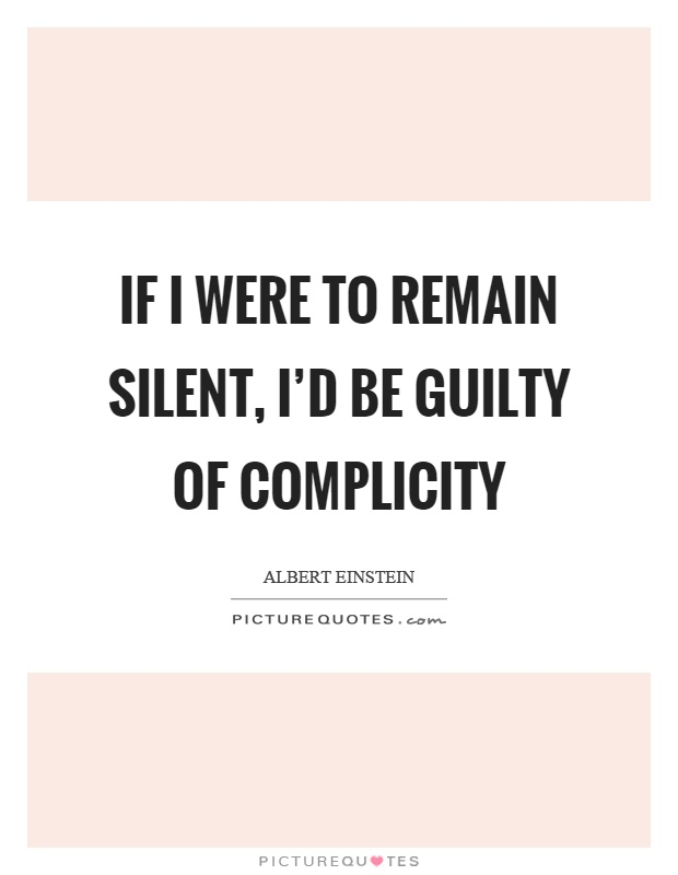 If I were to remain silent, I'd be guilty of complicity Picture Quote #1