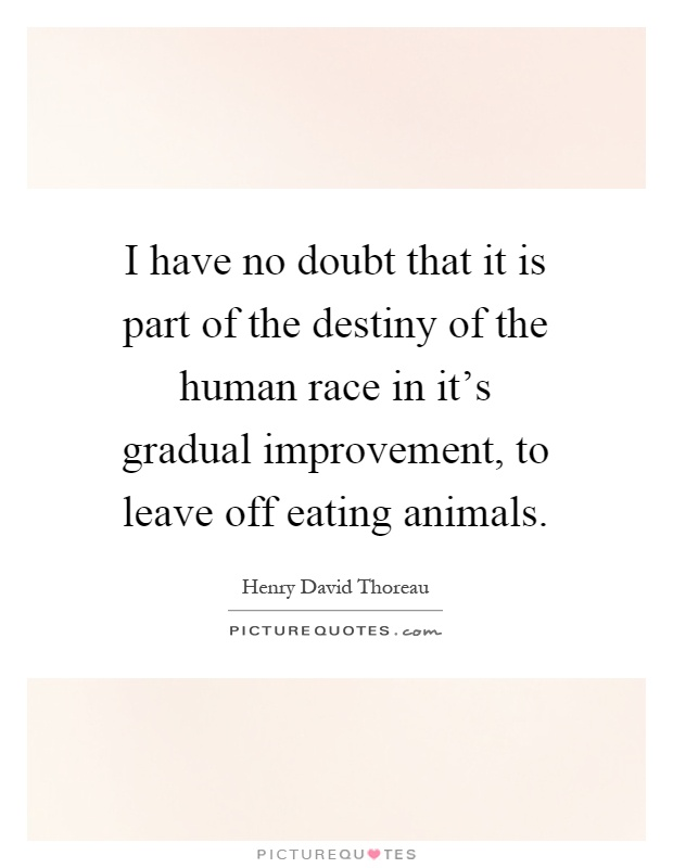 I have no doubt that it is part of the destiny of the human race in it's gradual improvement, to leave off eating animals Picture Quote #1