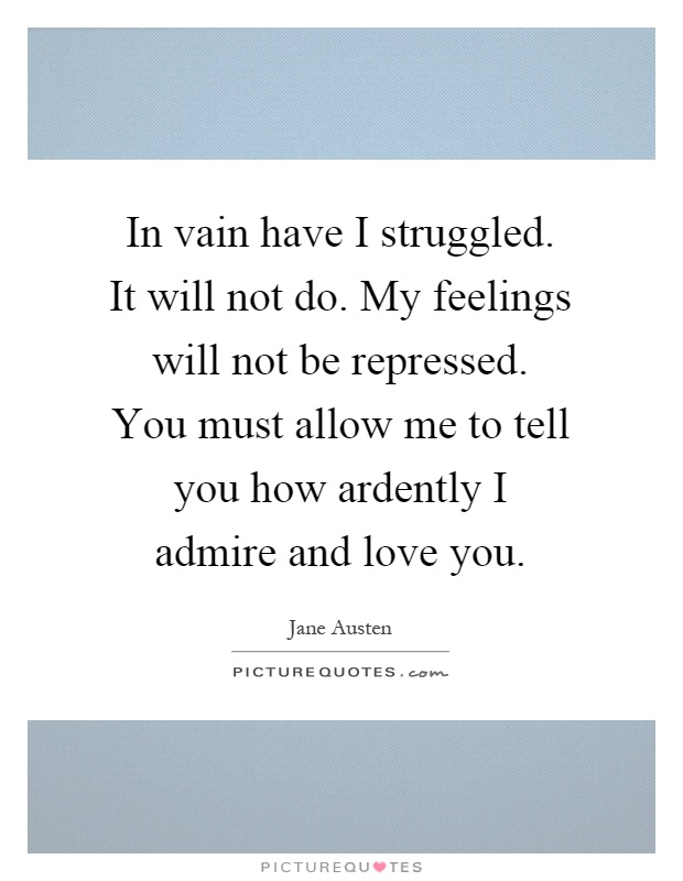 In vain have I struggled. It will not do. My feelings will not be repressed. You must allow me to tell you how ardently I admire and love you Picture Quote #1