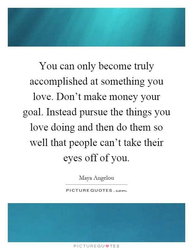 You can only become truly accomplished at something you love. Don't make money your goal. Instead pursue the things you love doing and then do them so well that people can't take their eyes off of you Picture Quote #1