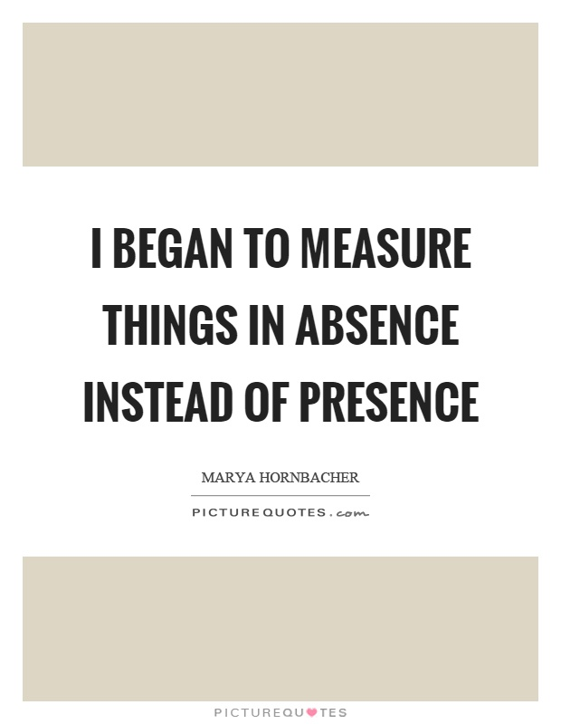 I began to measure things in absence instead of presence Picture Quote #1
