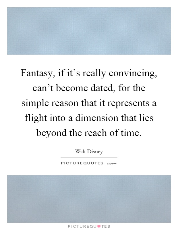 Fantasy, if it's really convincing, can't become dated, for the simple reason that it represents a flight into a dimension that lies beyond the reach of time Picture Quote #1