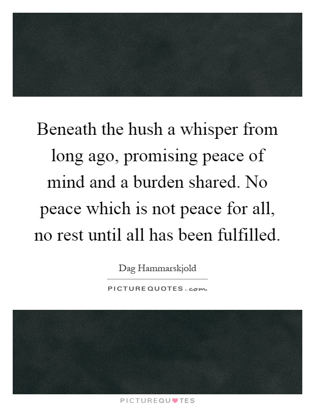 Beneath the hush a whisper from long ago, promising peace of mind and a burden shared. No peace which is not peace for all, no rest until all has been fulfilled Picture Quote #1