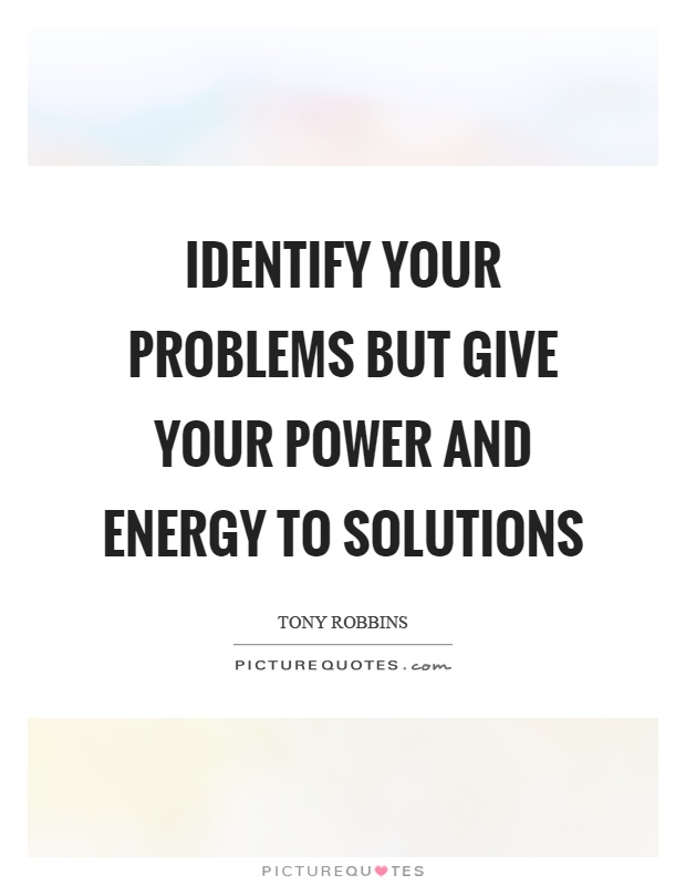Identify your problems but give your power and energy to solutions Picture Quote #1