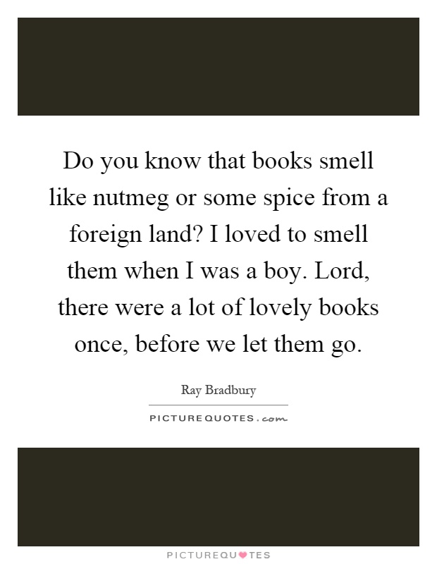 Do you know that books smell like nutmeg or some spice from