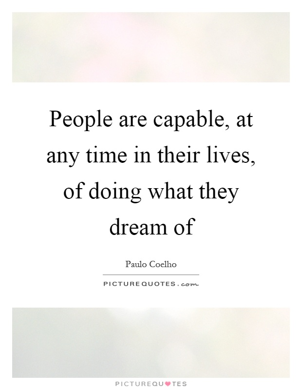 People are capable, at any time in their lives, of doing what they dream of Picture Quote #1
