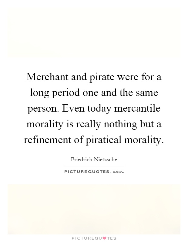 Merchant and pirate were for a long period one and the same person. Even today mercantile morality is really nothing but a refinement of piratical morality Picture Quote #1